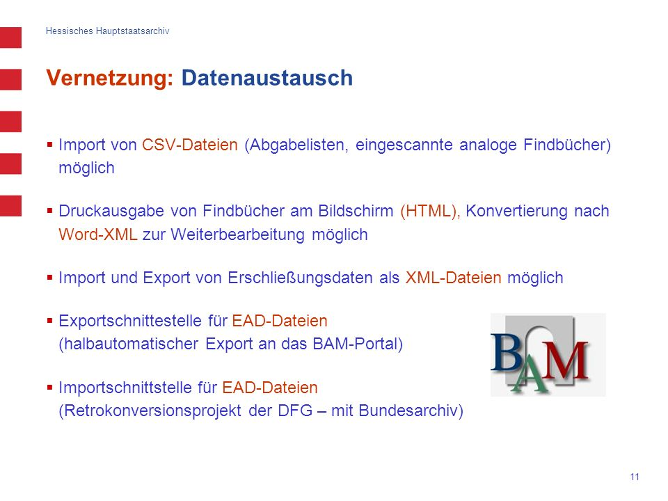 Hessisches Hauptstaatsarchiv 11 Vernetzung: Datenaustausch Import von CSV-Dateien (Abgabelisten, eingescannte analoge Findbücher) möglich Druckausgabe von Findbücher am Bildschirm (HTML), Konvertierung nach Word-XML zur Weiterbearbeitung möglich Import und Export von Erschließungsdaten als XML-Dateien möglich Exportschnittestelle für EAD-Dateien (halbautomatischer Export an das BAM-Portal) Importschnittstelle für EAD-Dateien (Retrokonversionsprojekt der DFG – mit Bundesarchiv)