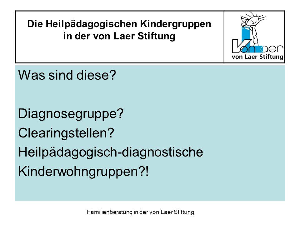 Familienberatung in der von Laer Stiftung Die Heilpädagogischen Kindergruppen in der von Laer Stiftung Was sind diese? Diagnosegruppe? Clearingstellen