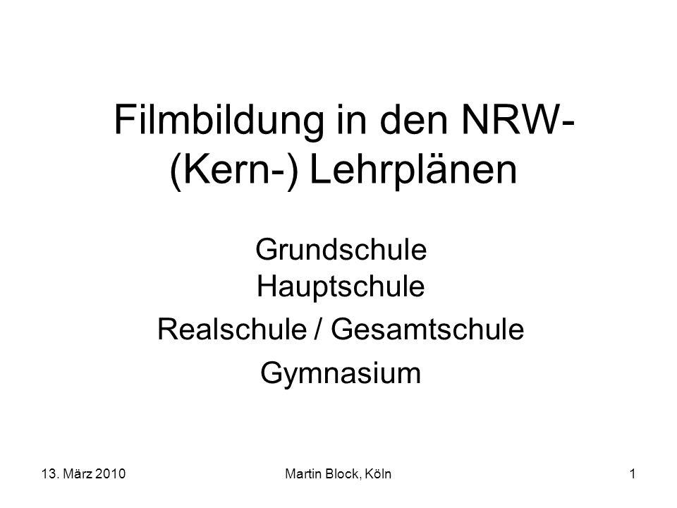 13. März 2010Martin Block, Köln1 Filmbildung in den NRW- (Kern-) Lehrplänen Grundschule Hauptschule Realschule / Gesamtschule Gymnasium