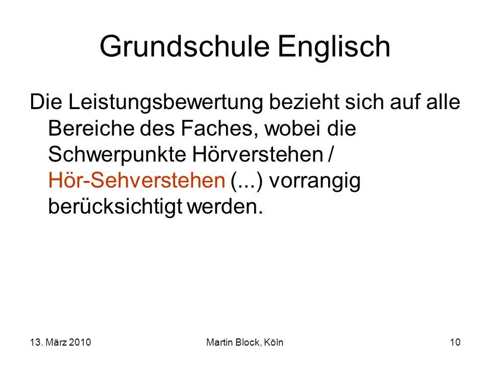 13. März 2010Martin Block, Köln10 Grundschule Englisch Die Leistungsbewertung bezieht sich auf alle Bereiche des Faches, wobei die Schwerpunkte Hörver