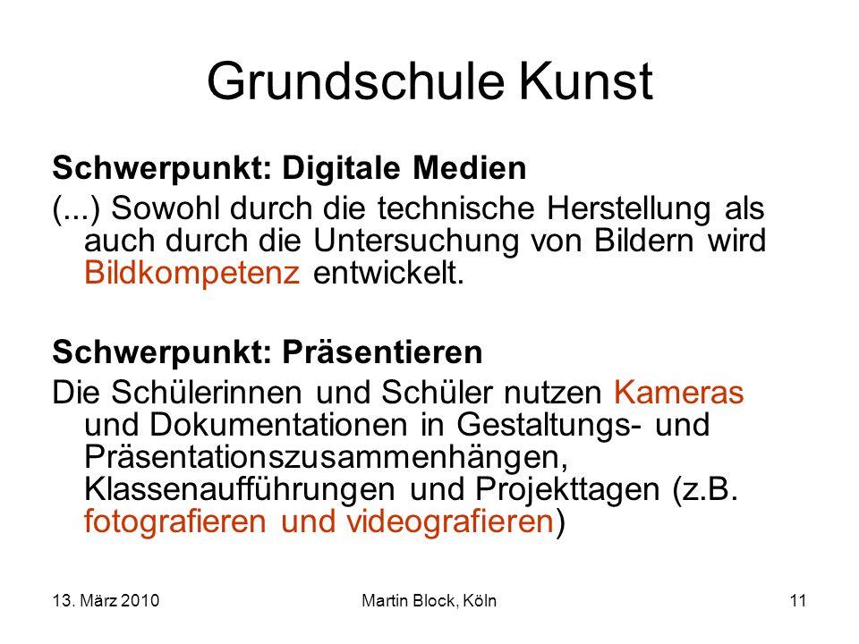 13. März 2010Martin Block, Köln11 Grundschule Kunst Schwerpunkt: Digitale Medien (...) Sowohl durch die technische Herstellung als auch durch die Unte