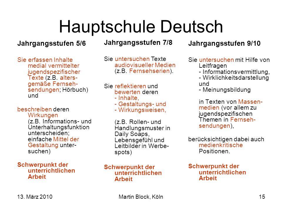 13. März 2010Martin Block, Köln15 Hauptschule Deutsch Jahrgangsstufen 5/6 Sie erfassen Inhalte medial vermittelter jugendspezifischer Texte (z.B. alte