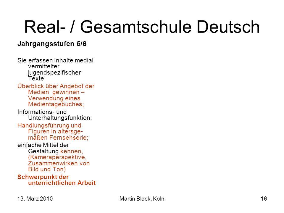 13. März 2010Martin Block, Köln16 Real- / Gesamtschule Deutsch Jahrgangsstufen 5/6 Sie erfassen Inhalte medial vermittelter jugendspezifischer Texte Ü