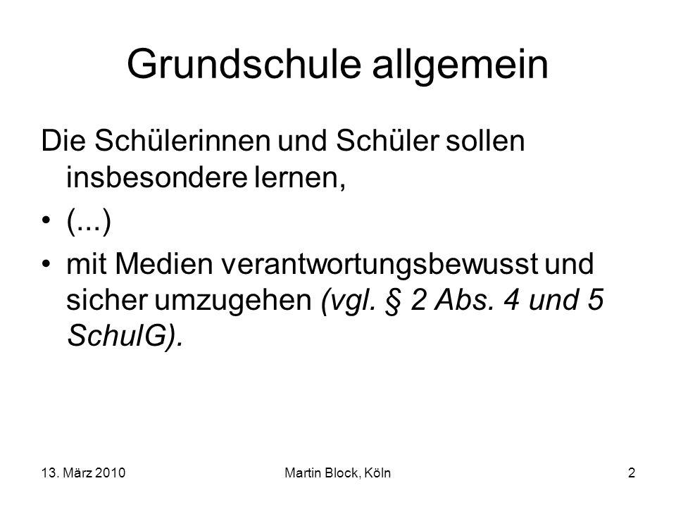 13. März 2010Martin Block, Köln2 Grundschule allgemein Die Schülerinnen und Schüler sollen insbesondere lernen, (...) mit Medien verantwortungsbewusst