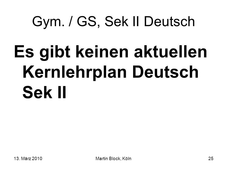 13. März 2010Martin Block, Köln25 Gym. / GS, Sek II Deutsch Es gibt keinen aktuellen Kernlehrplan Deutsch Sek II