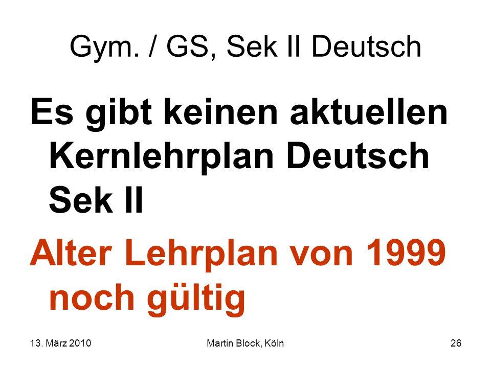 13. März 2010Martin Block, Köln26 Gym. / GS, Sek II Deutsch Es gibt keinen aktuellen Kernlehrplan Deutsch Sek II Alter Lehrplan von 1999 noch gültig