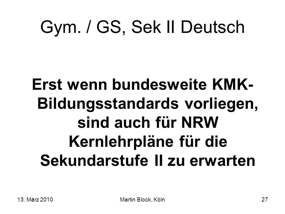 13. März 2010Martin Block, Köln27 Gym. / GS, Sek II Deutsch Erst wenn bundesweite KMK- Bildungsstandards vorliegen, sind auch für NRW Kernlehrpläne fü