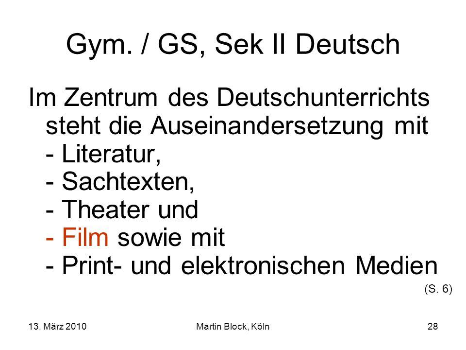 13. März 2010Martin Block, Köln28 Gym. / GS, Sek II Deutsch Im Zentrum des Deutschunterrichts steht die Auseinandersetzung mit - Literatur, - Sachtext