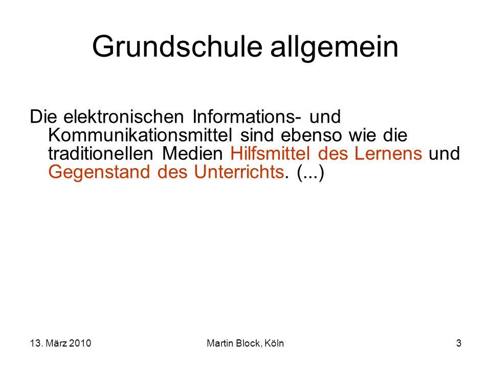 13. März 2010Martin Block, Köln3 Grundschule allgemein Die elektronischen Informations- und Kommunikationsmittel sind ebenso wie die traditionellen Me