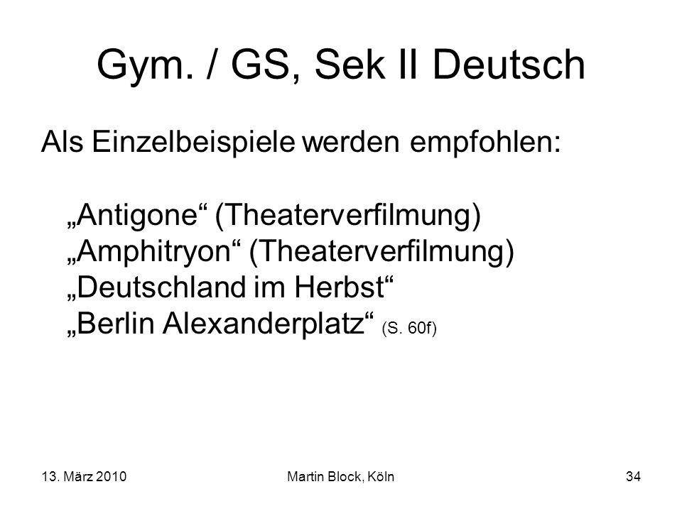 13. März 2010Martin Block, Köln34 Gym. / GS, Sek II Deutsch Als Einzelbeispiele werden empfohlen: Antigone (Theaterverfilmung) Amphitryon (Theaterverf