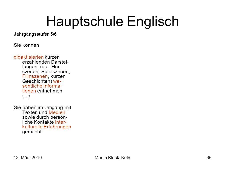 13. März 2010Martin Block, Köln36 Hauptschule Englisch Jahrgangsstufen 5/6 Sie können didaktisierten kurzen erzählenden Darstel- lungen (u.a. Hör- sze