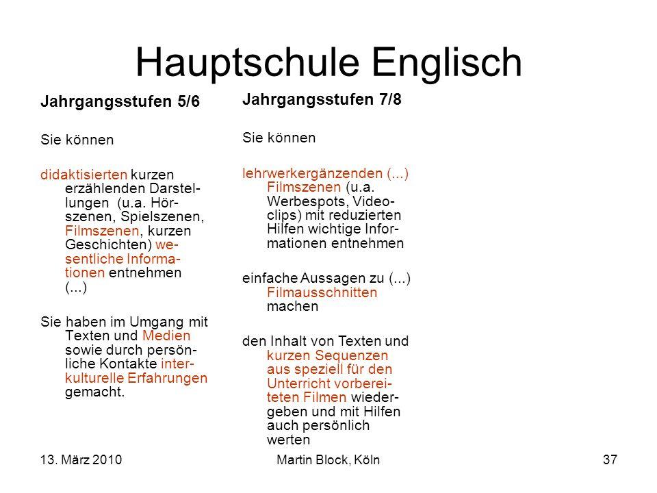 13. März 2010Martin Block, Köln37 Hauptschule Englisch Jahrgangsstufen 5/6 Sie können didaktisierten kurzen erzählenden Darstel- lungen (u.a. Hör- sze