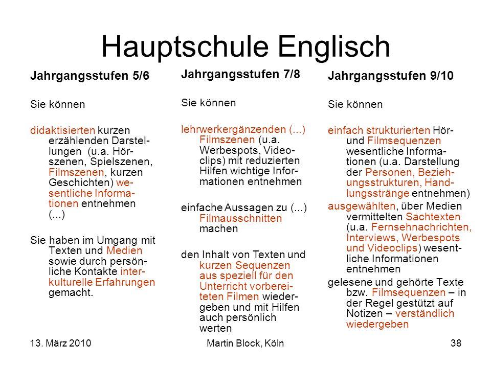 13. März 2010Martin Block, Köln38 Hauptschule Englisch Jahrgangsstufen 5/6 Sie können didaktisierten kurzen erzählenden Darstel- lungen (u.a. Hör- sze