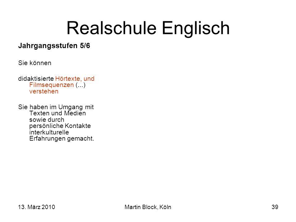 13. März 2010Martin Block, Köln39 Realschule Englisch Jahrgangsstufen 5/6 Sie können didaktisierte Hörtexte, und Filmsequenzen (...) verstehen Sie hab