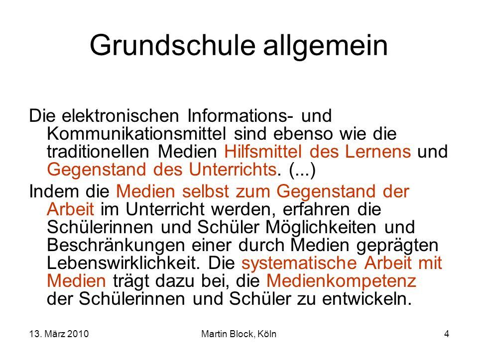 13. März 2010Martin Block, Köln4 Grundschule allgemein Die elektronischen Informations- und Kommunikationsmittel sind ebenso wie die traditionellen Me