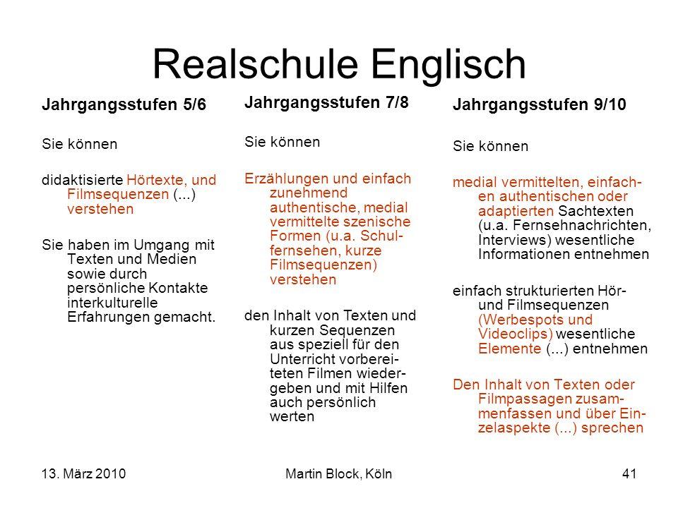 13. März 2010Martin Block, Köln41 Realschule Englisch Jahrgangsstufen 5/6 Sie können didaktisierte Hörtexte, und Filmsequenzen (...) verstehen Sie hab
