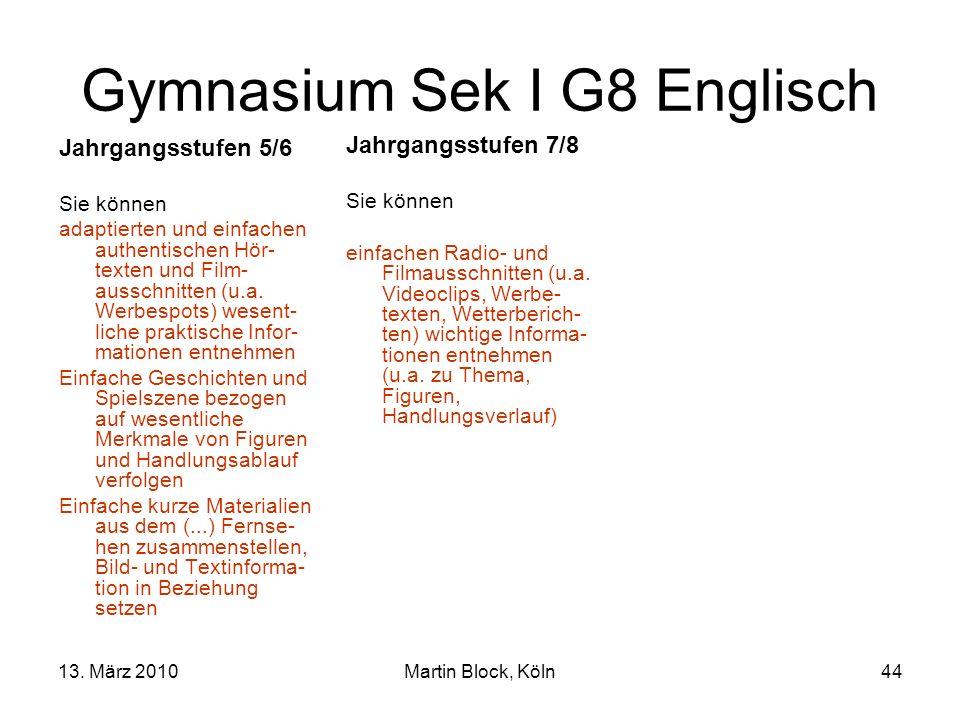 13. März 2010Martin Block, Köln44 Gymnasium Sek I G8 Englisch Jahrgangsstufen 5/6 Sie können adaptierten und einfachen authentischen Hör- texten und F