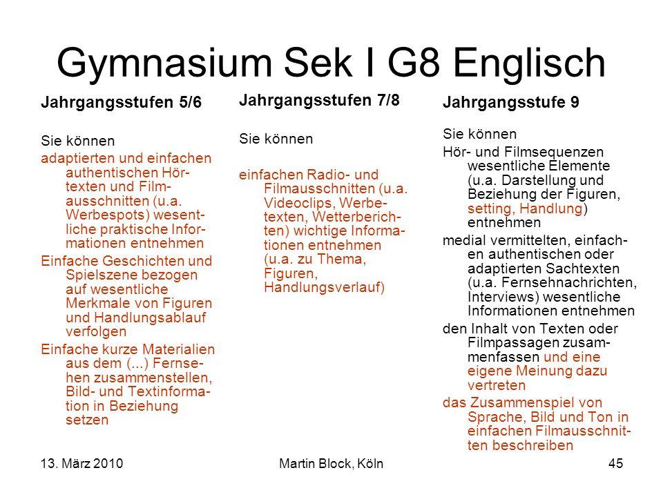 13. März 2010Martin Block, Köln45 Gymnasium Sek I G8 Englisch Jahrgangsstufen 5/6 Sie können adaptierten und einfachen authentischen Hör- texten und F