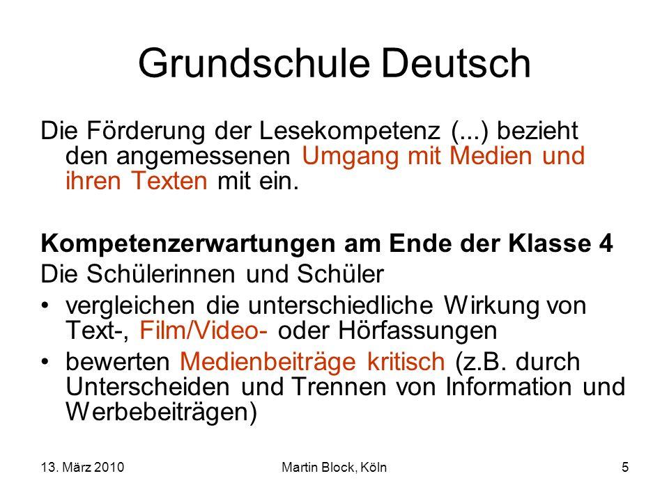13. März 2010Martin Block, Köln5 Grundschule Deutsch Die Förderung der Lesekompetenz (...) bezieht den angemessenen Umgang mit Medien und ihren Texten