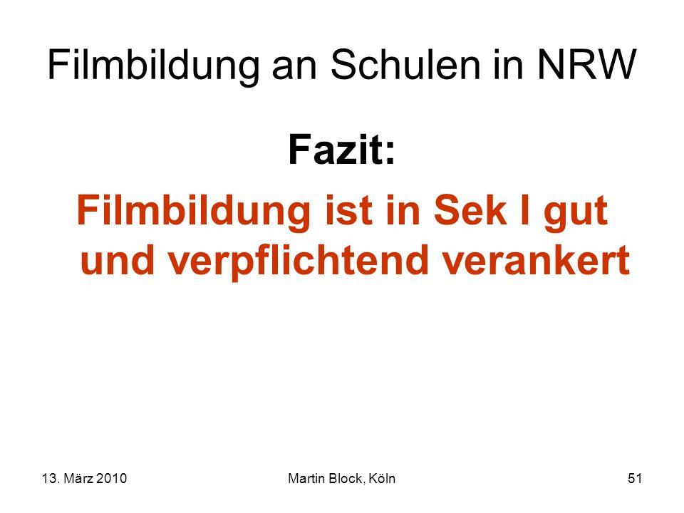 13. März 2010Martin Block, Köln51 Filmbildung an Schulen in NRW Fazit: Filmbildung ist in Sek I gut und verpflichtend verankert