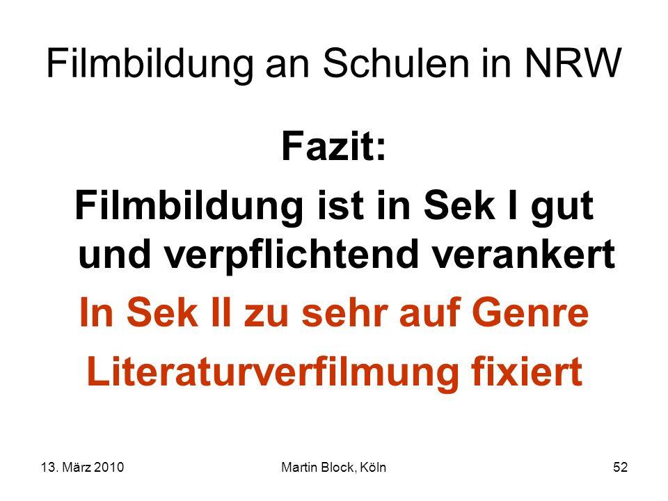 13. März 2010Martin Block, Köln52 Filmbildung an Schulen in NRW Fazit: Filmbildung ist in Sek I gut und verpflichtend verankert In Sek II zu sehr auf