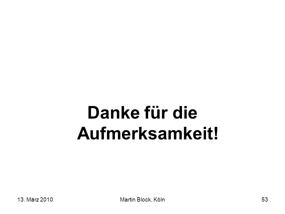 13. März 2010Martin Block, Köln53 Danke für die Aufmerksamkeit!