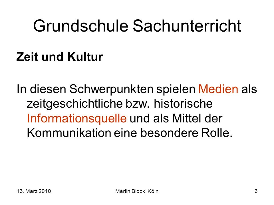 13. März 2010Martin Block, Köln6 Grundschule Sachunterricht Zeit und Kultur In diesen Schwerpunkten spielen Medien als zeitgeschichtliche bzw. histori