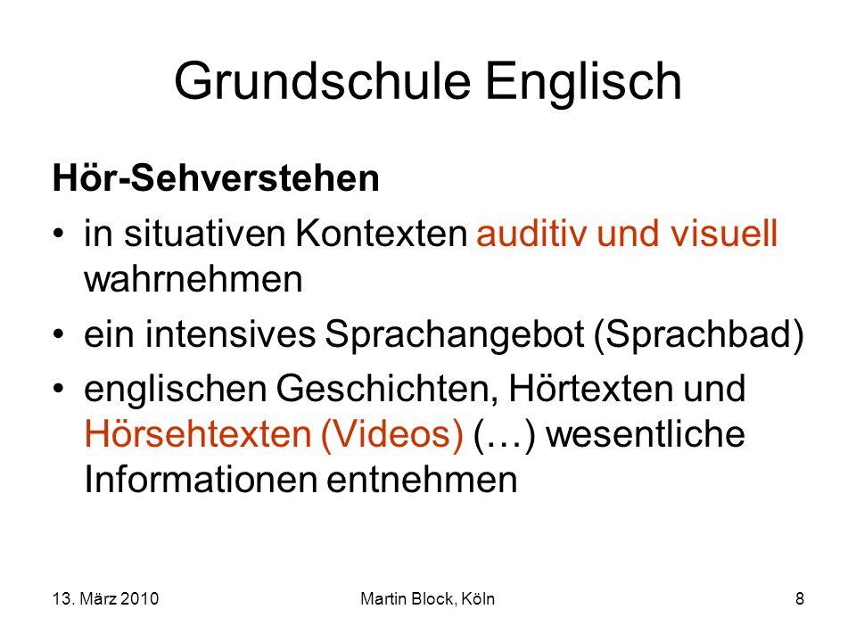 13. März 2010Martin Block, Köln8 Grundschule Englisch Hör-Sehverstehen in situativen Kontexten auditiv und visuell wahrnehmen ein intensives Sprachang