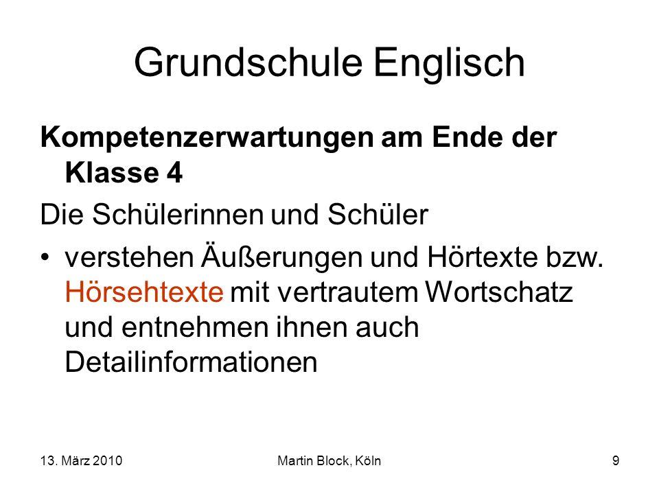 13. März 2010Martin Block, Köln9 Grundschule Englisch Kompetenzerwartungen am Ende der Klasse 4 Die Schülerinnen und Schüler verstehen Äußerungen und