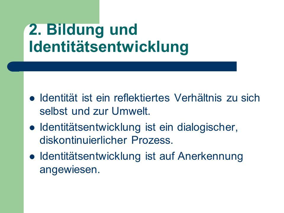2. Bildung und Identitätsentwicklung Identität ist ein reflektiertes Verhältnis zu sich selbst und zur Umwelt. Identitätsentwicklung ist ein dialogisc
