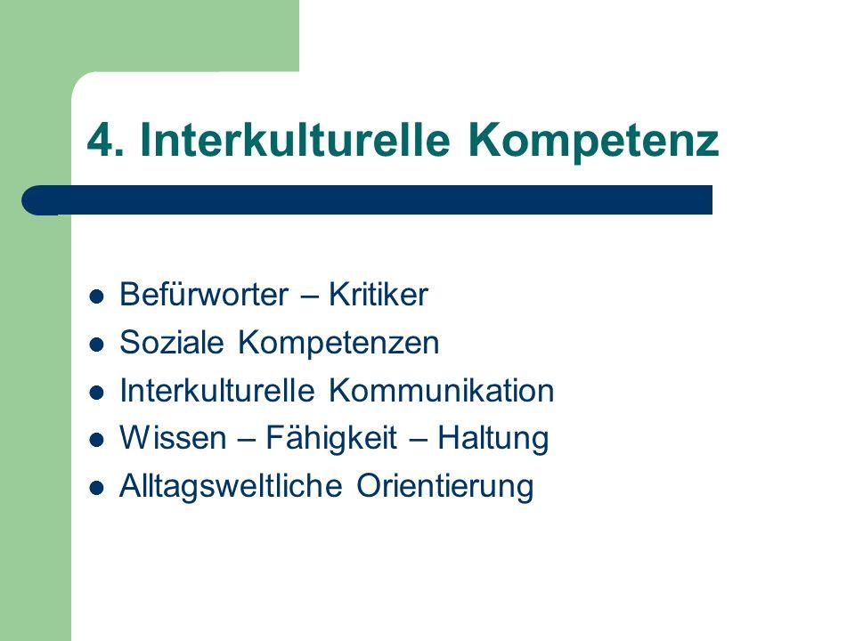 4. Interkulturelle Kompetenz Befürworter – Kritiker Soziale Kompetenzen Interkulturelle Kommunikation Wissen – Fähigkeit – Haltung Alltagsweltliche Or