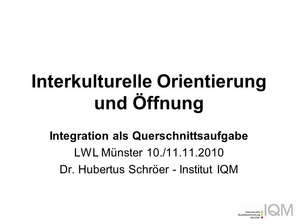 Interkulturelle Orientierung und Öffnung Integration als Querschnittsaufgabe LWL Münster 10./11.11.2010 Dr. Hubertus Schröer - Institut IQM