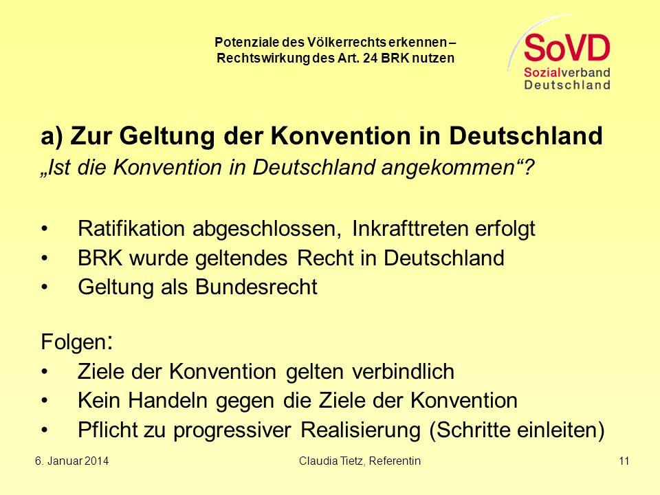 6. Januar 2014Claudia Tietz, Referentin 11 Potenziale des Völkerrechts erkennen – Rechtswirkung des Art. 24 BRK nutzen a) Zur Geltung der Konvention i