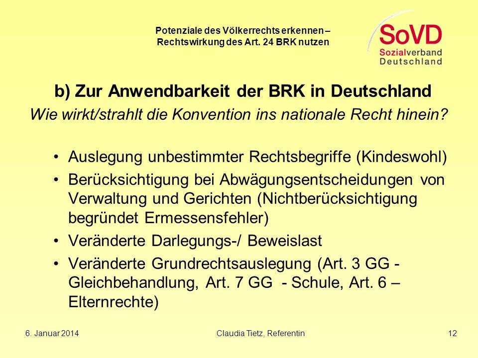6. Januar 2014Claudia Tietz, Referentin 12 Potenziale des Völkerrechts erkennen – Rechtswirkung des Art. 24 BRK nutzen b) Zur Anwendbarkeit der BRK in
