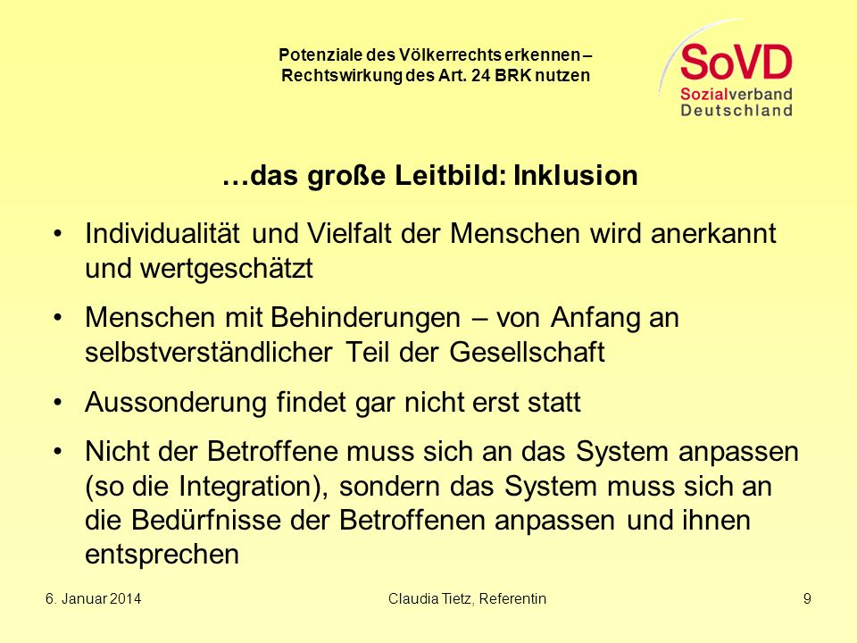 6. Januar 2014Claudia Tietz, Referentin 9 Potenziale des Völkerrechts erkennen – Rechtswirkung des Art. 24 BRK nutzen …das große Leitbild: Inklusion I