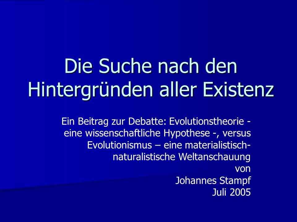 Die Suche nach den Hintergründen aller Existenz Ein Beitrag zur Debatte: Evolutionstheorie - eine wissenschaftliche Hypothese -, versus Evolutionismus – eine materialistisch- naturalistische Weltanschauung von Johannes Stampf Juli 2005