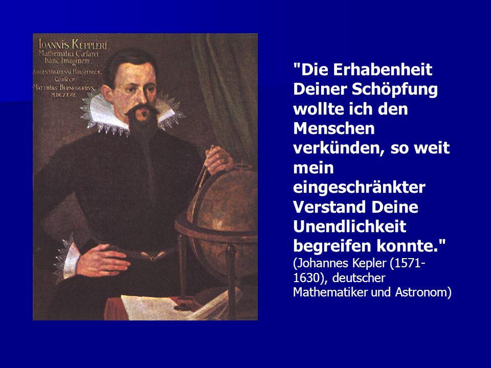 Die Erhabenheit Deiner Schöpfung wollte ich den Menschen verkünden, so weit mein eingeschränkter Verstand Deine Unendlichkeit begreifen konnte. (Johannes Kepler (1571- 1630), deutscher Mathematiker und Astronom)