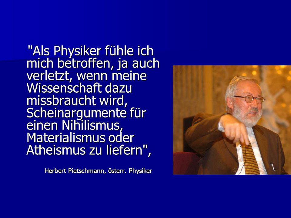 Als Physiker fühle ich mich betroffen, ja auch verletzt, wenn meine Wissenschaft dazu missbraucht wird, Scheinargumente für einen Nihilismus, Materialismus oder Atheismus zu liefern , Als Physiker fühle ich mich betroffen, ja auch verletzt, wenn meine Wissenschaft dazu missbraucht wird, Scheinargumente für einen Nihilismus, Materialismus oder Atheismus zu liefern , Herbert Pietschmann, österr.