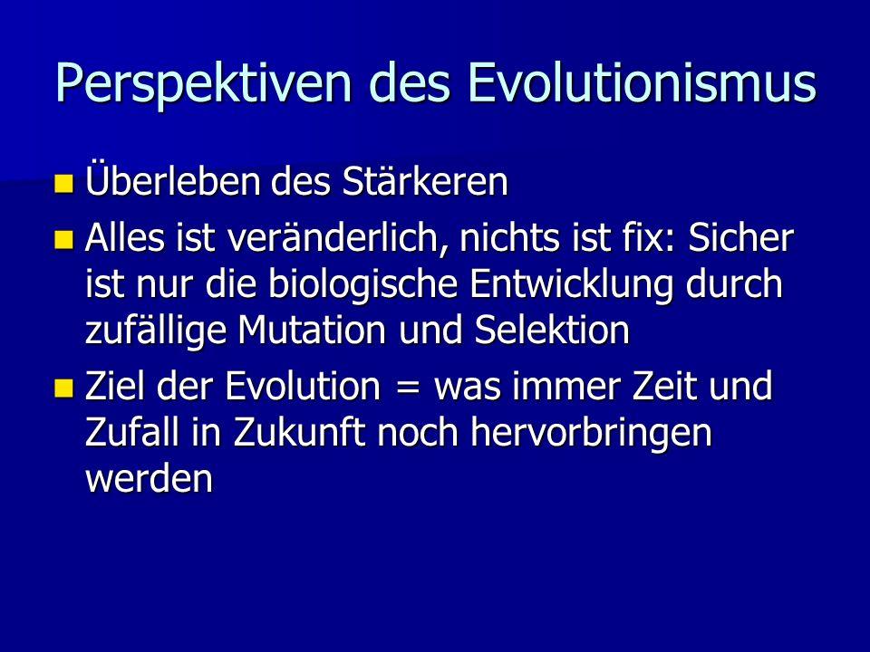 Perspektiven des Evolutionismus Überleben des Stärkeren Überleben des Stärkeren Alles ist veränderlich, nichts ist fix: Sicher ist nur die biologische Entwicklung durch zufällige Mutation und Selektion Alles ist veränderlich, nichts ist fix: Sicher ist nur die biologische Entwicklung durch zufällige Mutation und Selektion Ziel der Evolution = was immer Zeit und Zufall in Zukunft noch hervorbringen werden Ziel der Evolution = was immer Zeit und Zufall in Zukunft noch hervorbringen werden