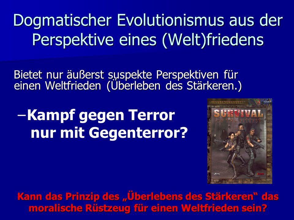Dogmatischer Evolutionismus aus der Perspektive eines (Welt)friedens Bietet nur äußerst suspekte Perspektiven für einen Weltfrieden (Überleben des Stärkeren.) ––K––Kampf gegen Terror nur mit Gegenterror.