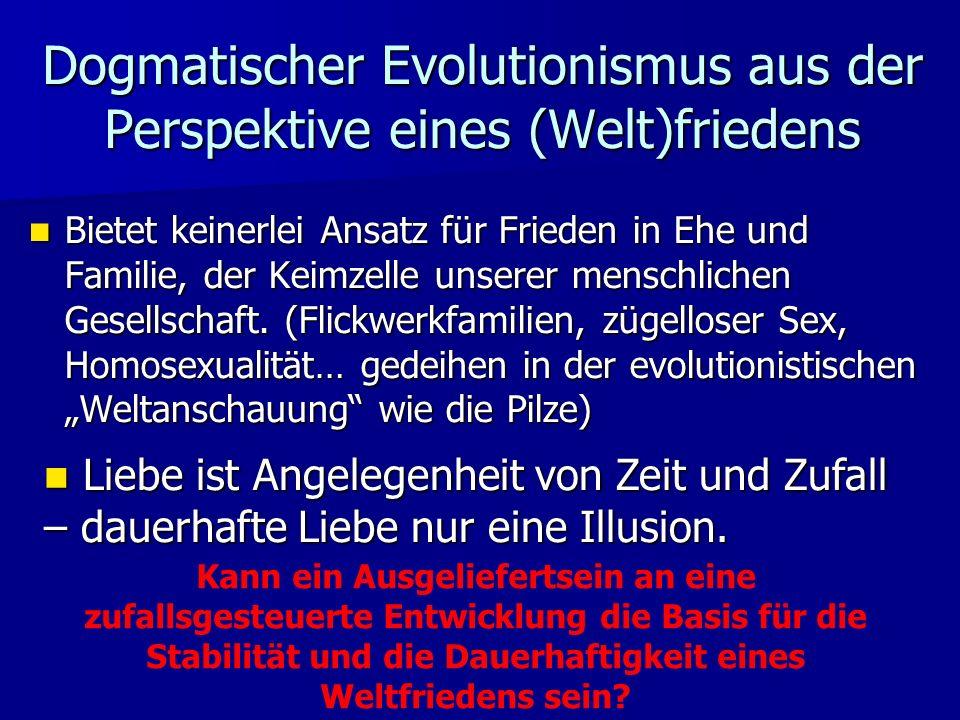 Dogmatischer Evolutionismus aus der Perspektive eines (Welt)friedens Bietet keinerlei Ansatz für Frieden in Ehe und Familie, der Keimzelle unserer menschlichen Gesellschaft.