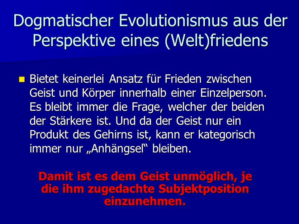 Dogmatischer Evolutionismus aus der Perspektive eines (Welt)friedens Bietet keinerlei Ansatz für Frieden zwischen Geist und Körper innerhalb einer Einzelperson.