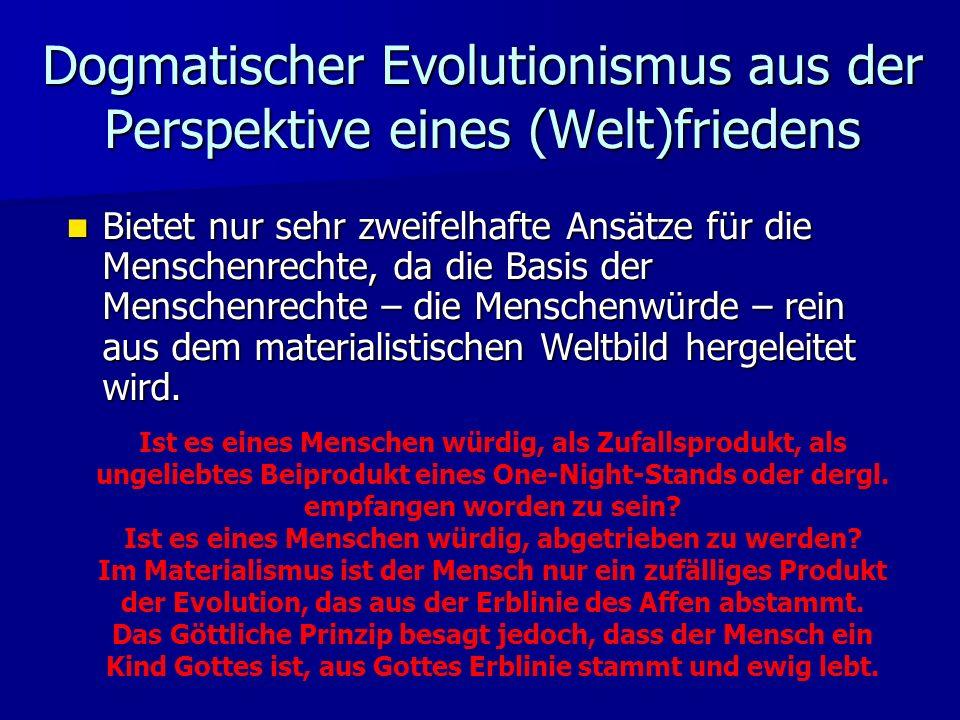 Dogmatischer Evolutionismus aus der Perspektive eines (Welt)friedens Bietet nur sehr zweifelhafte Ansätze für die Menschenrechte, da die Basis der Menschenrechte – die Menschenwürde – rein aus dem materialistischen Weltbild hergeleitet wird.