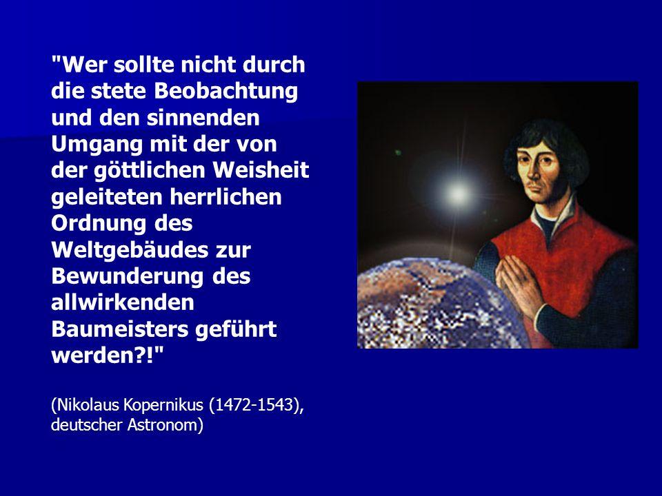 Wer sollte nicht durch die stete Beobachtung und den sinnenden Umgang mit der von der göttlichen Weisheit geleiteten herrlichen Ordnung des Weltgebäudes zur Bewunderung des allwirkenden Baumeisters geführt werden?! (Nikolaus Kopernikus (1472-1543), deutscher Astronom)