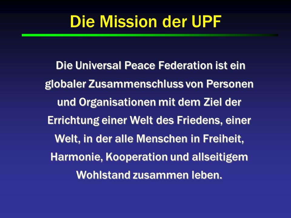 Die Mission der UPF Die Universal Peace Federation ist ein globaler Zusammenschluss von Personen und Organisationen mit dem Ziel der Errichtung einer Welt des Friedens, einer Welt, in der alle Menschen in Freiheit, Harmonie, Kooperation und allseitigem Wohlstand zusammen leben.