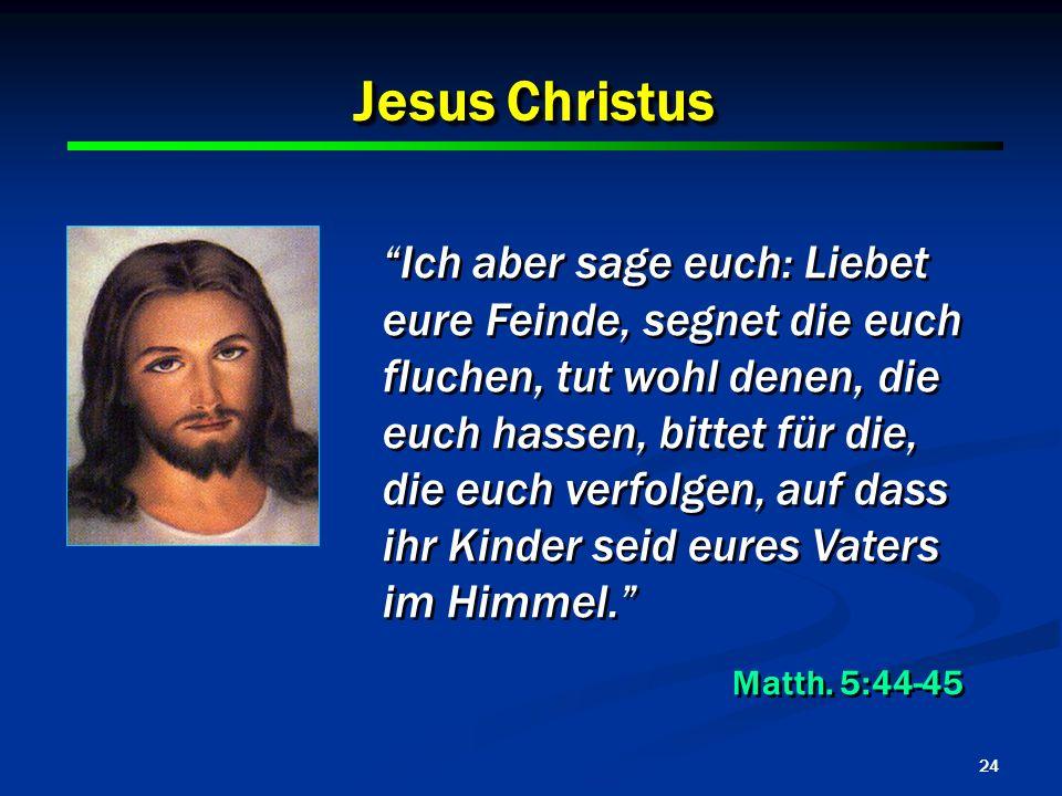 24 Jesus Christus Ich aber sage euch: Liebet eure Feinde, segnet die euch fluchen, tut wohl denen, die euch hassen, bittet für die, die euch verfolgen