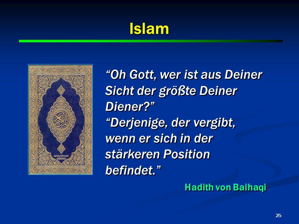 25 Islam Oh Gott, wer ist aus Deiner Sicht der größte Deiner Diener? Derjenige, der vergibt, wenn er sich in der stärkeren Position befindet. Hadith v