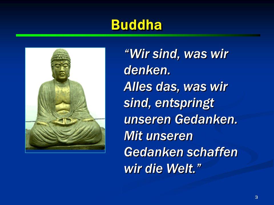 3 BuddhaBuddha Wir sind, was wir denken. Alles das, was wir sind, entspringt unseren Gedanken. Mit unseren Gedanken schaffen wir die Welt. Wir sind, w