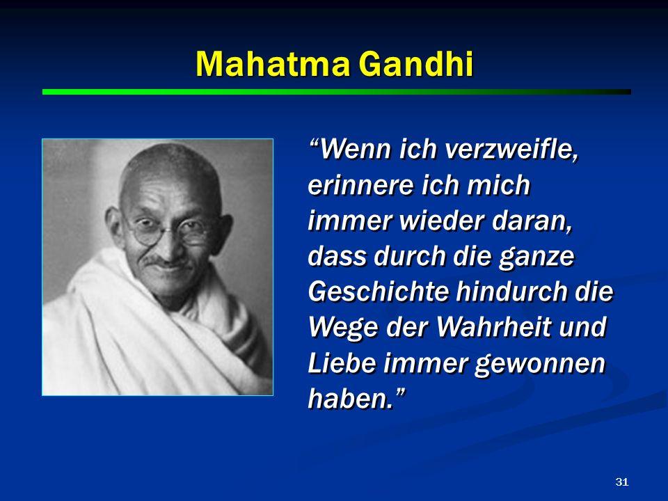 31 Mahatma Gandhi Wenn ich verzweifle, erinnere ich mich immer wieder daran, dass durch die ganze Geschichte hindurch die Wege der Wahrheit und Liebe