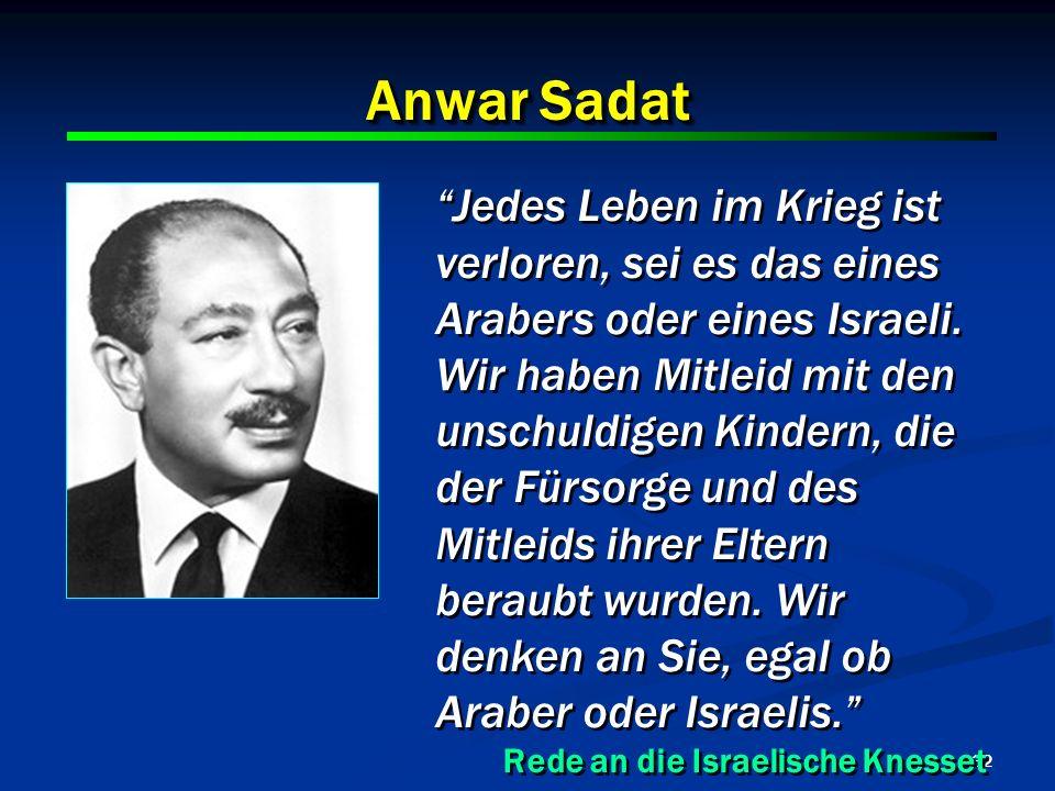 32 Anwar Sadat Jedes Leben im Krieg ist verloren, sei es das eines Arabers oder eines Israeli. Wir haben Mitleid mit den unschuldigen Kindern, die der